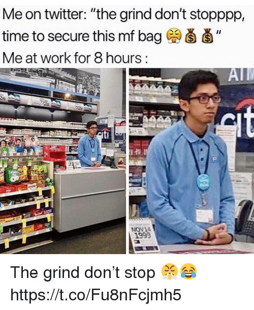 "Twitter, Work, and Time: Me on twitter: ""the grind don't stopppp,  time to secure this mf bag  Me at work for 8 hours:  1999 The grind don't stop 😤😂 https://t.co/Fu8nFcjmh5"