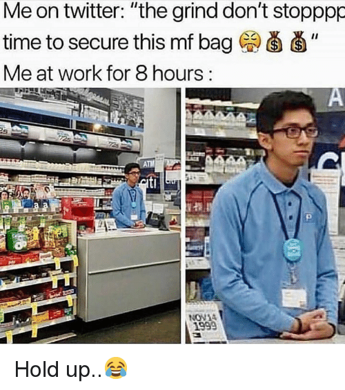 "Twitter, Work, and Time: Me on twitter: ""the grind don't stopppp  time to secure this mf bag ""  Me at work for 8 hours:  NON  1999 Hold up..😂"
