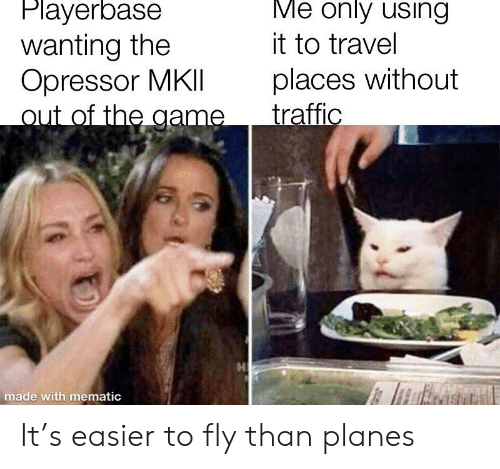 The Game, Traffic, and Game: Me only using  Playerbase  wanting the  Opressor MKlIl  out of the game  it to travel  places without  traffic  made with mematic It's easier to fly than planes