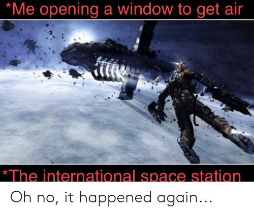 Space, International, and Air: *Me opening a window to get air  *The international space station Oh no, it happened again...