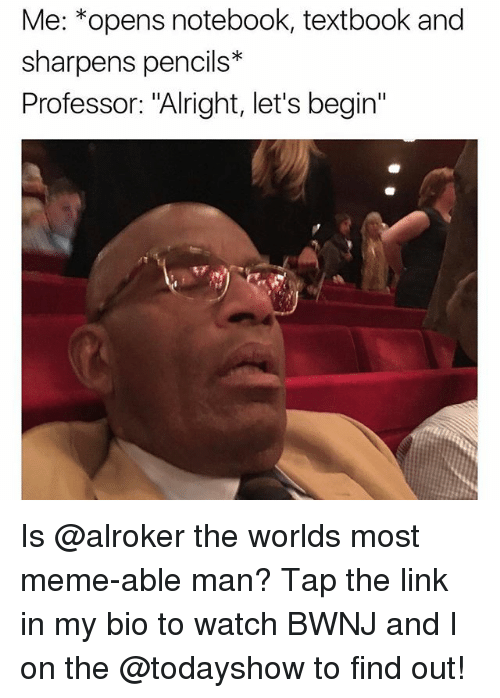 """Meme, Notebook, and Link: Me: *opens notebook, textbook and  sharpens pencils*  Professor: """"Alright, let's begin"""" Is @alroker the worlds most meme-able man? Tap the link in my bio to watch BWNJ and I on the @todayshow to find out!"""