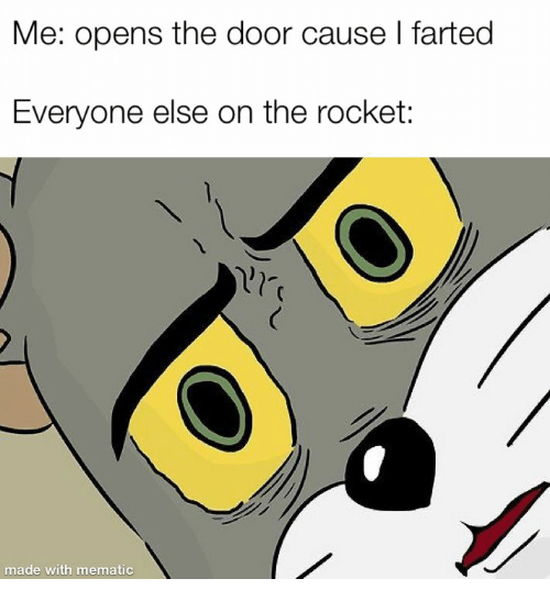 Farted: Me: opens the door cause I farted  Everyone else on the rocket:  made with mematic