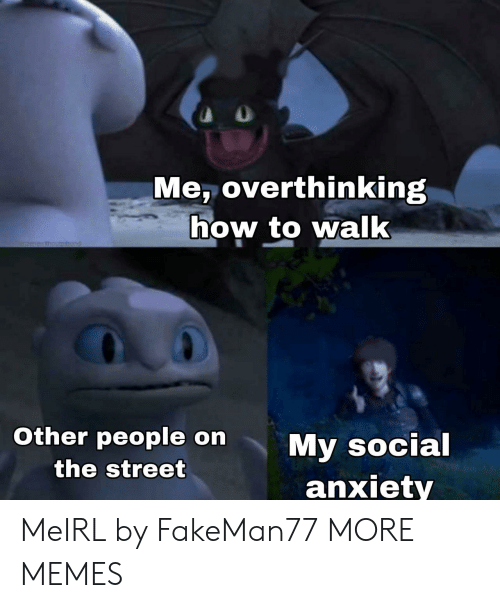 Dank, Memes, and Target: Me, overthinking  how to walk  1menesthoumhod  Other people on  My social  anxiety  the street MeIRL by FakeMan77 MORE MEMES
