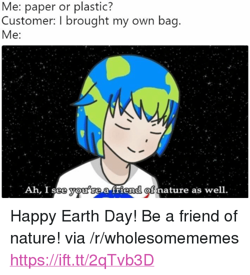 "Ah I See: Me: paper or plastic?  Customer: I brought my own bag.  Me:  Ah, I see you re a friend  of  nature as well. <p>Happy Earth Day! Be a friend of nature! via /r/wholesomememes <a href=""https://ift.tt/2qTvb3D"">https://ift.tt/2qTvb3D</a></p>"
