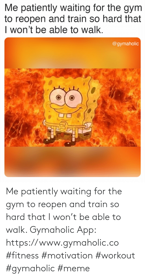 Gym: Me patiently waiting for the gym to reopen and train so hard that I won't be able to walk.  Gymaholic App: https://www.gymaholic.co  #fitness #motivation #workout #gymaholic #meme