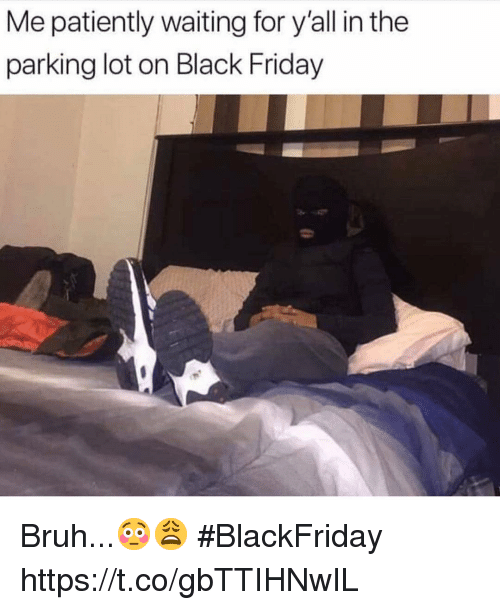 Black Friday, Bruh, and Friday: Me patiently waiting for y'all in the  parking lot on Black Friday Bruh...😳😩 #BlackFriday https://t.co/gbTTIHNwIL