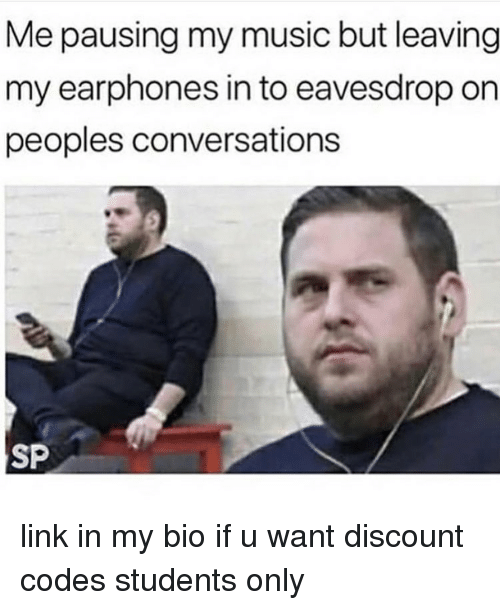 Memes, Music, and Link: Me pausing my music but leaving  my earphones in to eavesdrop on  peoples conversations  SP link in my bio if u want discount codes students only