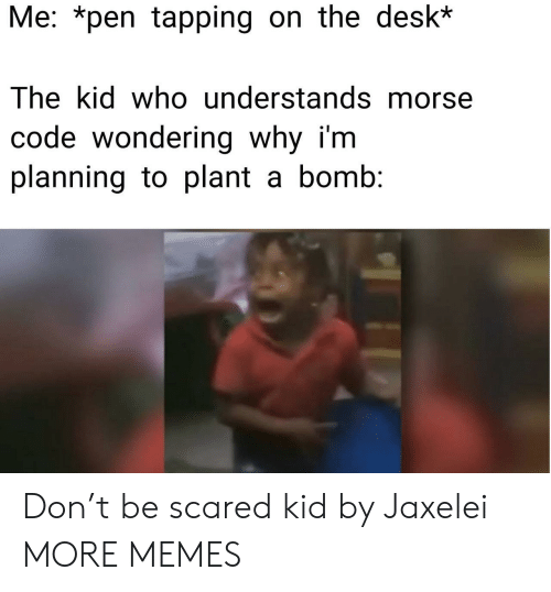 Dank, Memes, and Target: Me: *pen tapping on the desk*  The kid who understands morse  code wondering why i'm  planning to plant a bomb: Don't be scared kid by Jaxelei MORE MEMES
