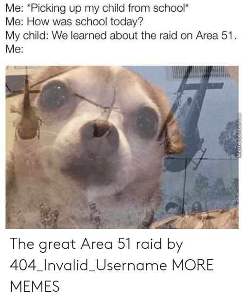Dank, Memes, and School: Me: *Picking up my child from school*  Me: How was school today?  My child: We learned about the raid on Area 51.  Me:  MemeCenter.com The great Area 51 raid by 404_Invalid_Username MORE MEMES
