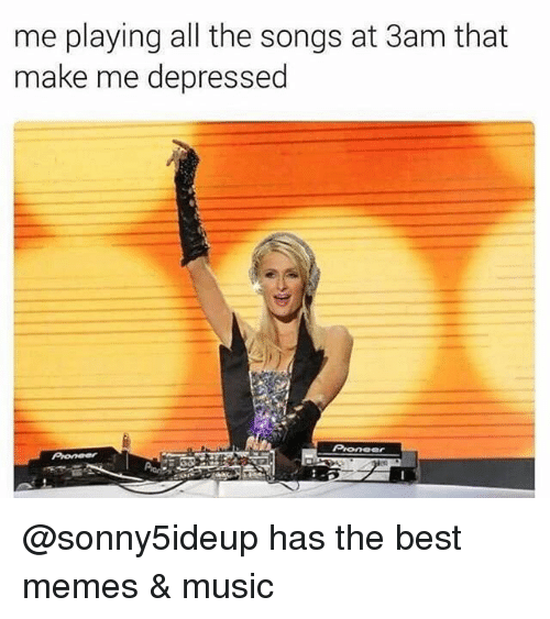 Onee: me playing all the songs at 3am that  make me depressed  Onee @sonny5ideup has the best memes & music