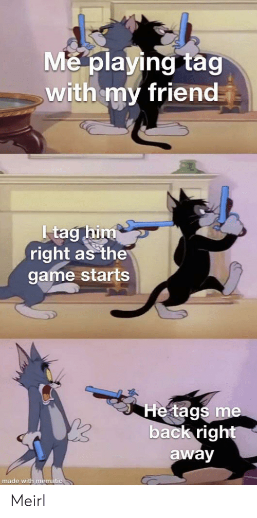 The Game, Game, and MeIRL: Me playing tag  with my friend  Itag him  right as the  game starts  He tags me  back right  away  made with mematic Meirl