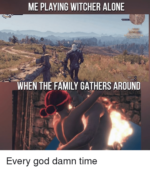 Being Alone, Family, and God: ME PLAYING WITCHER ALONE  GAMTNG  A.  WHEN THE FAMILY GATHERS AROUND Every god damn time