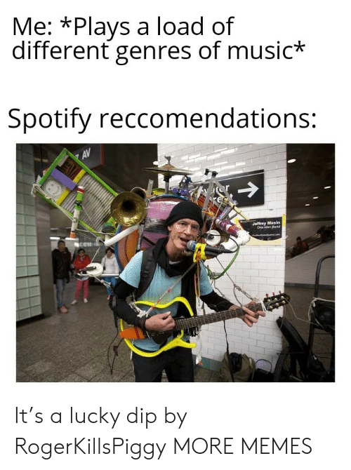 one man: Me: *Plays a load of  different genres of music*  Spotify reccomendations:  AV  or  Jeffrey Masin  One Man Band It's a lucky dip by RogerKillsPiggy MORE MEMES