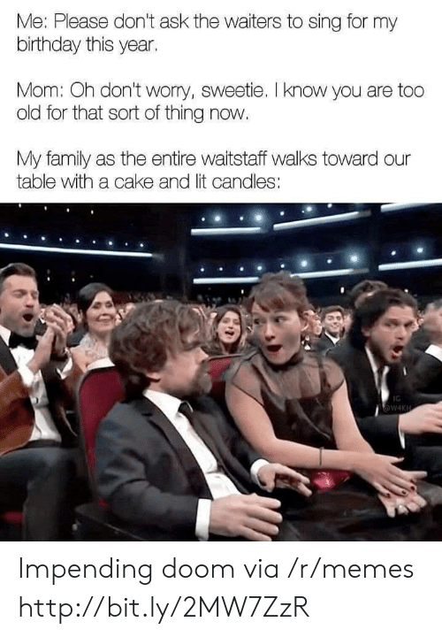 Birthday, Family, and Lit: Me: Please don't ask the waiters to sing for my  birthday this year.  Mom: Oh dont worry, sweetie. I know you  old for that sort of thing now.  My family as the entire waitstaff walks toward our  table with a cake and lit candles:  ve  IG  W4KH Impending doom via /r/memes http://bit.ly/2MW7ZzR