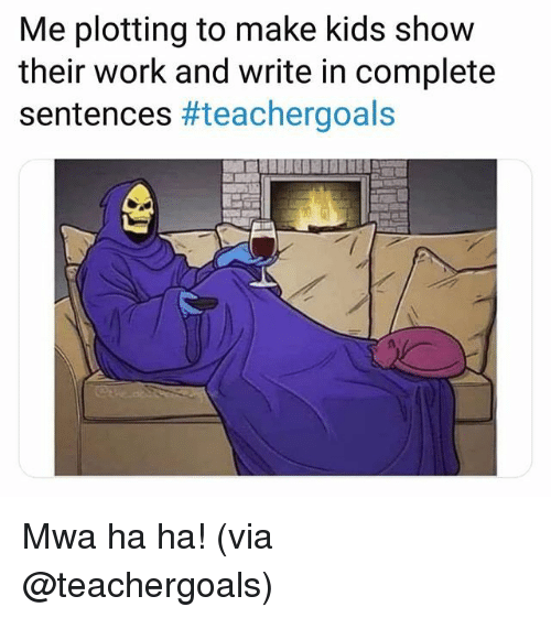 Work, Kids, and Via: Me plotting to make kids show  their work and write in complete  sentences Mwa ha ha! (via @teachergoals)