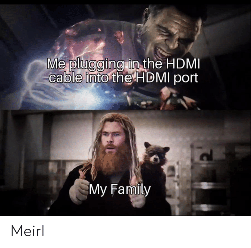Plugging: Me plugging in the HDMI  cable into the HDMI port  My Family Meirl