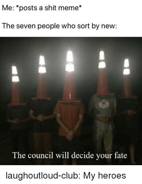 Club, Meme, and Shit: Me: *posts a shit meme*  The seven people who sort by new:  The council will decide your fate laughoutloud-club:  My heroes