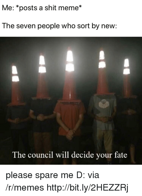 Meme, Memes, and Shit: Me: *posts a shit meme*  The seven people who sort by new:  The council will decide your fate please spare me D: via /r/memes http://bit.ly/2HEZZRj