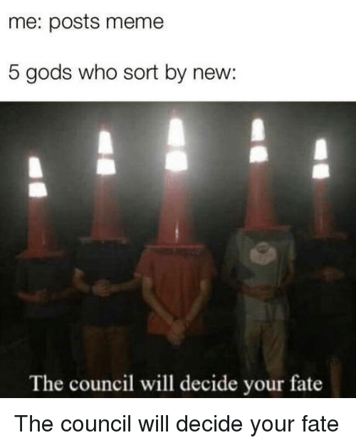 Meme, Fate, and Who: me: posts meme  5 gods who sort by new:  The council will decide your fate The council will decide your fate