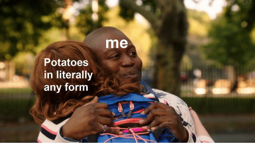 Potatoes, Literally, and Form: me  Potatoes  in literally  any form