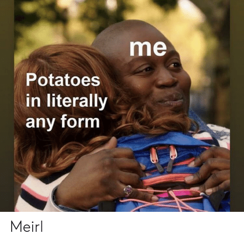 MeIRL, Potatoes, and Literally: me  Potatoes  in literally  any form Meirl