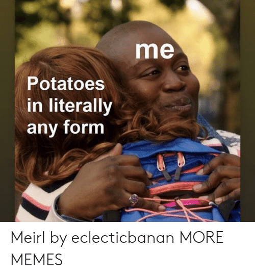 Dank, Memes, and Target: me  Potatoes  in literally  any form Meirl by eclecticbanan MORE MEMES