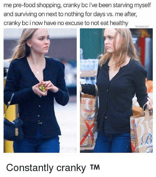 Food, Memes, and Shopping: me pre-food shopping, cranky bc i've been starving myself  and surviving on next to nothing for days vs. me after,  cranky bc i now have no excuse to not eat healthy  h is  gB Constantly cranky ™