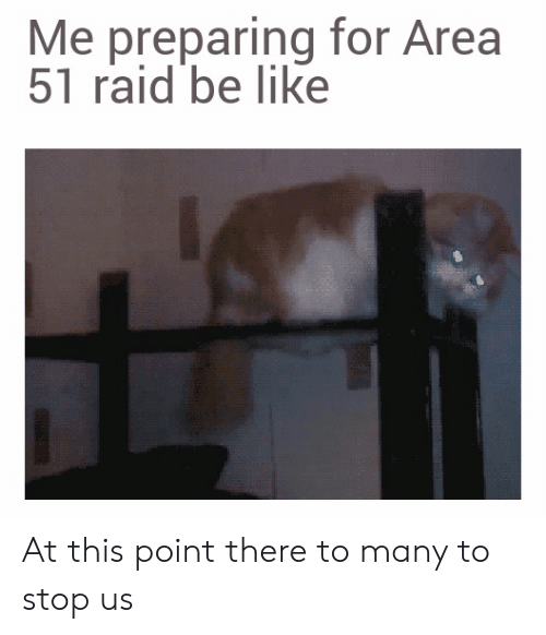 Be Like, Area 51, and Raid: Me preparing for Area  51 raid be like At this point there to many to stop us