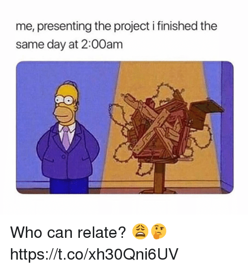 Who, Project, and Can: me, presenting the project i finished the  same day at 2:00am Who can relate? 😩🤔 https://t.co/xh30Qni6UV