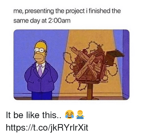 Be Like, Project, and Day: me, presenting the project i finished the  same day at 2:00am It be like this.. 😂🤷‍♂️ https://t.co/jkRYrlrXit