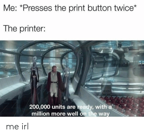 units: Me: *Presses the print button twice*  The printer:  200,000 units are ready, with a  million more well on the way me irl