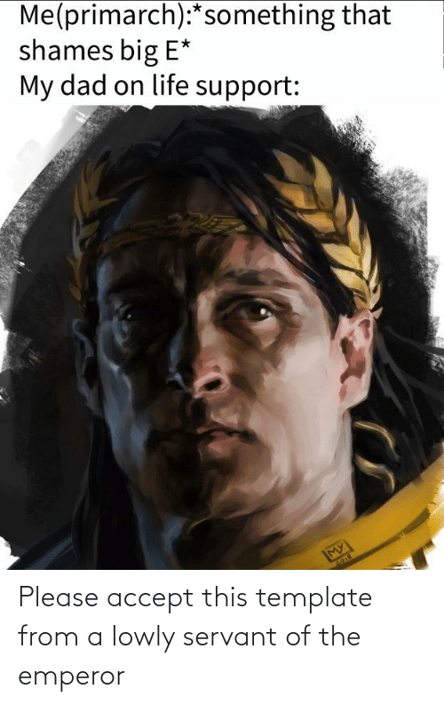 Big E: Me(primarch):*something that  shames big E*  My dad on life support:  MY  2018 Please accept this template from a lowly servant of the emperor