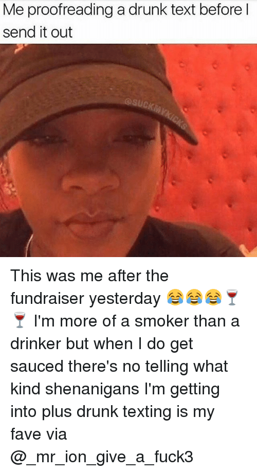Drunk, Memes, and Shenanigans: Me proofreading a drunk text before l  send it out  @suck This was me after the fundraiser yesterday 😂😂😂🍷🍷 I'm more of a smoker than a drinker but when I do get sauced there's no telling what kind shenanigans I'm getting into plus drunk texting is my fave via @_mr_ion_give_a_fuck3
