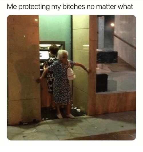What, Bitches, and Matter: Me protecting my bitches no matter what
