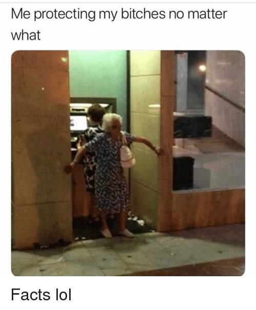 Facts, Funny, and Lol: Me protecting my bitches no matter  what Facts lol