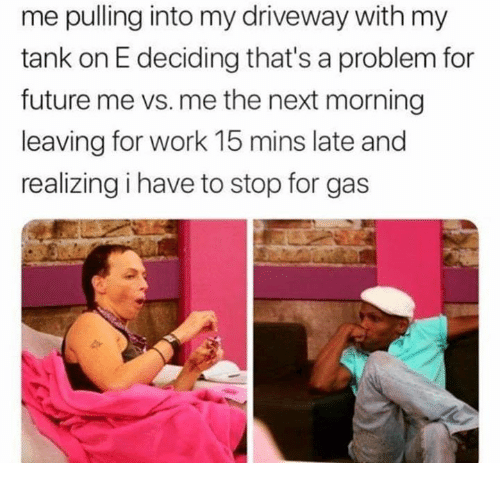 Future, Work, and Tank: me pulling into my driveway with my  tank on E deciding that's a problem for  future me vs. me the next morning  leaving for work 15 mins late and  realizing i have to stop for gas