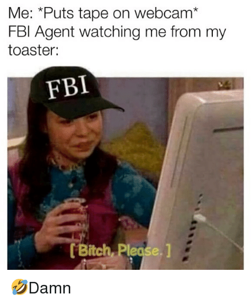 Bitch, Fbi, and Memes: Me: *Puts tape on webcam*  FBl Agent watching me from my  toaster:  FBI  Bitch, Please. 1 🤣Damn