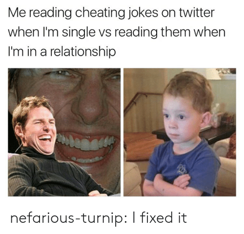 Cheating, Target, and Tumblr: Me reading cheating jokes on twitter  when I'm single vs reading them when  I'm in a relationship nefarious-turnip:  I fixed it