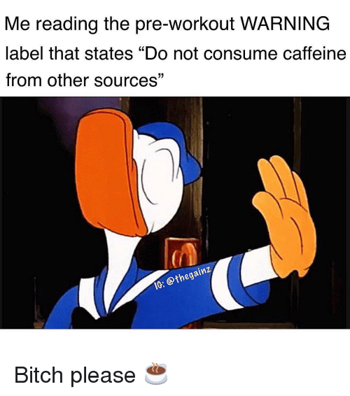 """pre workout: Me reading the pre-workout WARNING  label that states """"Do not consume caffeine  from other sources""""  (0  IC: @thegainz Bitch please ☕️"""
