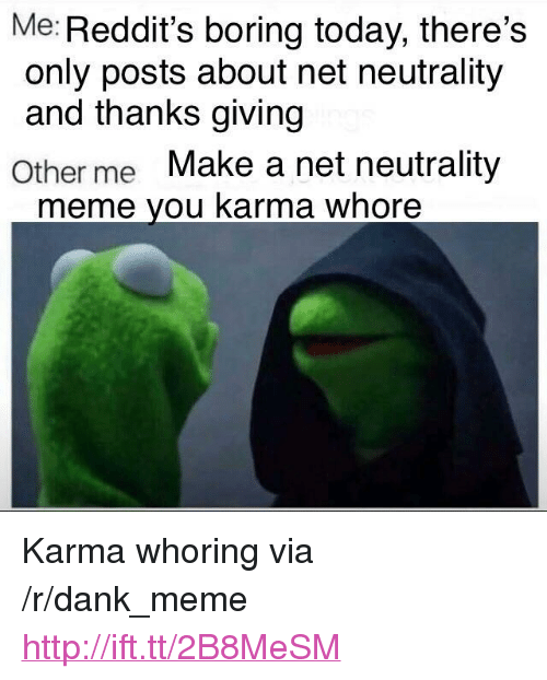 """Reddits: Me: Reddit's boring today, there's  only posts about net neutrality  and thanks giving  Other me Make a net neutrality  meme you karma whore <p>Karma whoring via /r/dank_meme <a href=""""http://ift.tt/2B8MeSM"""">http://ift.tt/2B8MeSM</a></p>"""