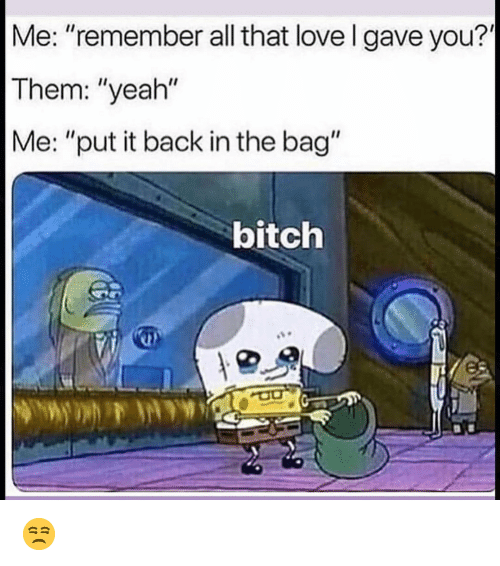 """Bitch, Funny, and Love: Me: """"remember all that love l gave you?  Them: """"yeah""""  Me: """"put it back in the bag""""  bitch 😒"""