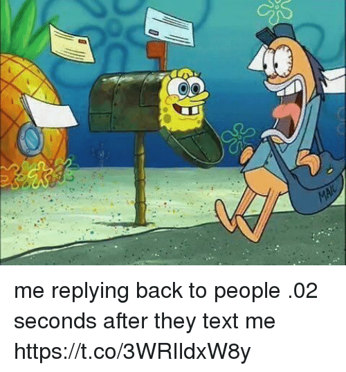 Memes, Text, and Back: me replying back to people .02 seconds after they text me https://t.co/3WRIldxW8y