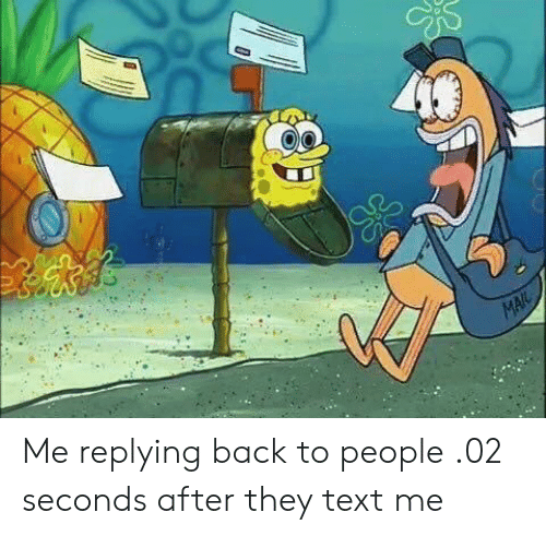 Text, Back, and They: Me replying back to people .02 seconds after they text me