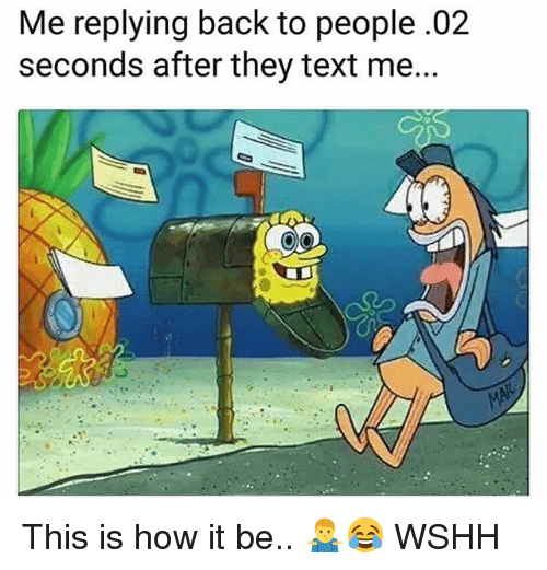 Memes, Wshh, and Text: Me replying back to people.02  seconds after they text me... This is how it be.. 🤷‍♂️😂 WSHH