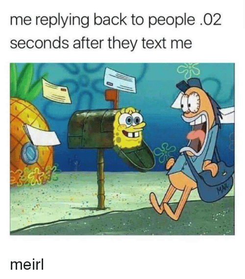 Text, MeIRL, and Back: me replying back to people.02  seconds after they text me meirl