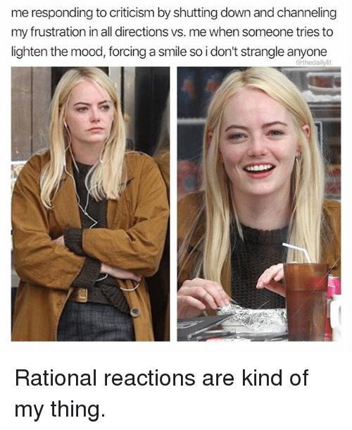 channeling: me responding to criticism by shutting down and channeling  my frustration in all directions vs. me when someone tries to  lighten the mood, forcing a smile so i don't strangle anyone  @thedailylit Rational reactions are kind of my thing.