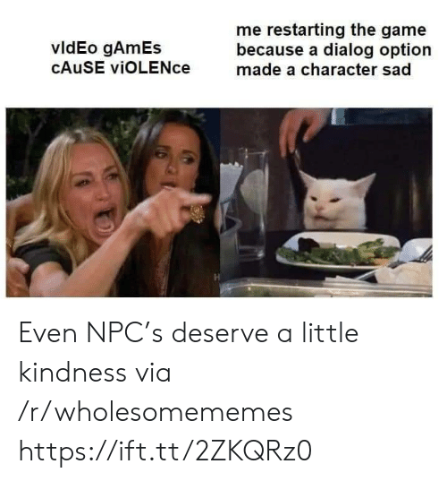 npc: me restarting the game  because a dialog option  made a character sad  vldEo gAmEs  CAUSE viOLENce Even NPC's deserve a little kindness via /r/wholesomememes https://ift.tt/2ZKQRz0