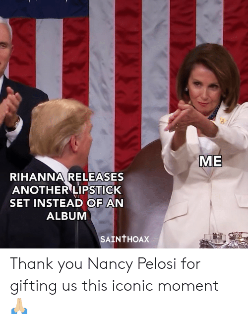 Funny, Rihanna, and Thank You: ME  RIHANNA RELEASES  ANOTHER LIPSTICK  SET INSTEAD OF AN  ALBUM  SAINTHOAX Thank you Nancy Pelosi for gifting us this iconic moment 🙏🏼