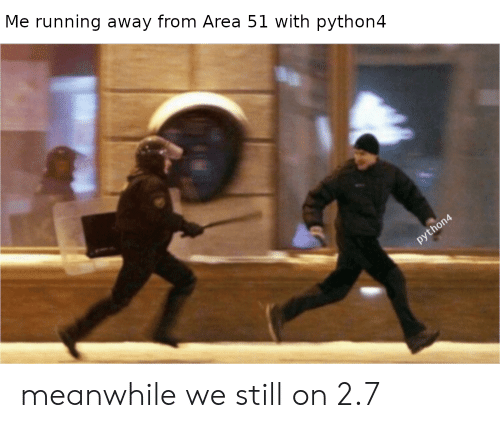Running, Area 51, and Still: Me running away from Area 51 with python4  python4 meanwhile we still on 2.7