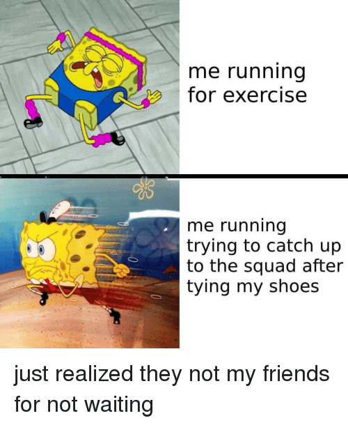 Me Running For Exercise Me Running Trying To Catch Up To The